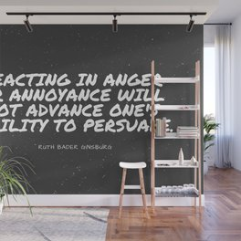 "Ruth Bader Ginsburg ""Reacting in anger or annoyance will not advance one's ability to persuade "" Wall Mural"