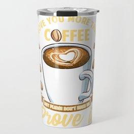 I Love You More Than Coffee Don't Make Me Prove It Travel Mug