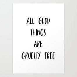 All Good Things Are Cruelty Free Print Art Print