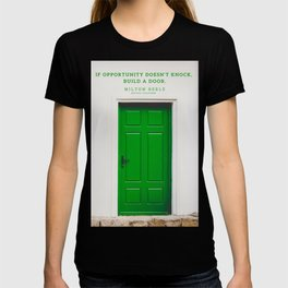 If opportunity doesn't knock, build a door. Milton Berle Quote T-shirt