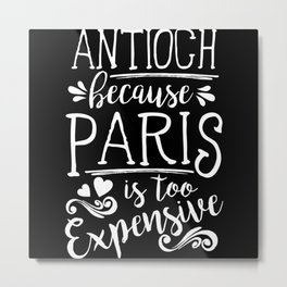 Antioch Because Paris Is Too Expensive Metal Print