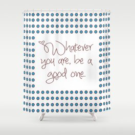 Whatever you are, be a good one. Shower Curtain
