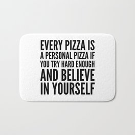 EVERY PIZZA IS A PERSONAL PIZZA IF YOU TRY HARD ENOUGH AND BELIEVE IN YOURSELF Bath Mat