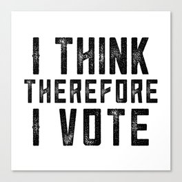 I Think Therefore I Vote Canvas Print
