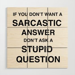 if you don't want a sarcastic answer don't ask a stupid question Wood Wall Art
