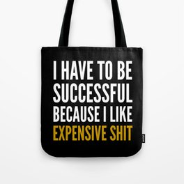 I HAVE TO BE SUCCESSFUL BECAUSE I LIKE EXPENSIVE SHIT (Black) Tote Bag
