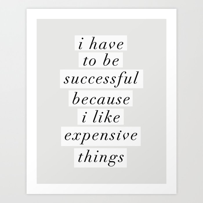 I Have to Be Successful Because I Like Expensive Things monochrome typography home wall decor Art Print