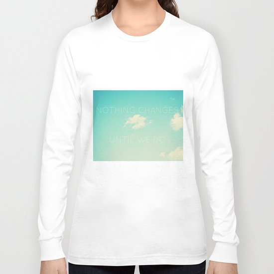 Nothing changes until we do Long Sleeve T-shirt