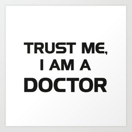 Trust me, I am a Doctor Art Print
