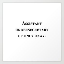 Assistant undersecretary of only okay Art Print