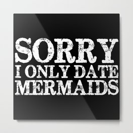 Sorry, I only date mermaids! (Inverted!) Metal Print