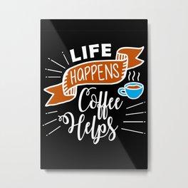Life Happens Coffee Helps Metal Print