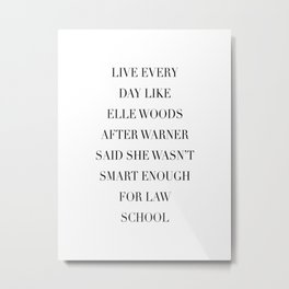 Live Every Day Like Elle Woods After Warner Said She Wasn't Smart Enough of Law School Metal Print