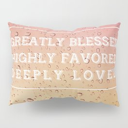 GREATLY BLESSED, HIGHLY FAVORED, DEEPLY LOVED Pillow Sham