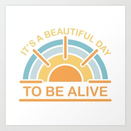 It's a Beautiful Day to be Alive Art Print