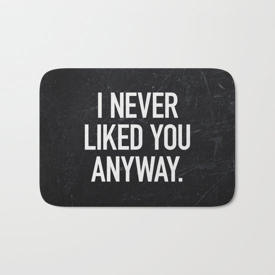 I Never Liked You Anyway Bath Mat