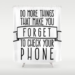 Do more things that make you forget to check your phone Shower Curtain