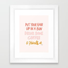 Put Your Hair Up, Drink Some Coffee & Handle It Framed Art Print