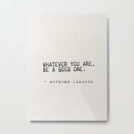 Whatever you are, be a good one. Metal Print