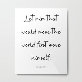 Let him that would move the world first move himself.  Quote. Calligraphy. Metal Print
