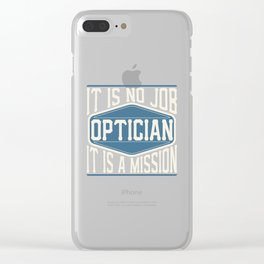 Optician  - It Is No Job, It Is A Mission Clear iPhone Case