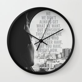 NO. WE DON'T ALWAYS GET WHAT WE WANT. BUT CONSIDER THIS: THERE ARE PEOPLE WHO WILL NEVER HAVE, WHAT Wall Clock