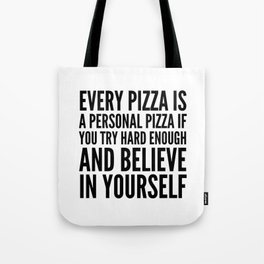 EVERY PIZZA IS A PERSONAL PIZZA IF YOU TRY HARD ENOUGH AND BELIEVE IN YOURSELF Tote Bag