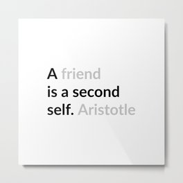 A friend is a second self. Aristotle Metal Print