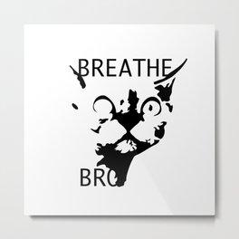 Breathe, Bro Metal Print