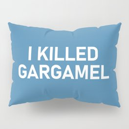 I KILLED GARGAMEL Pillow Sham