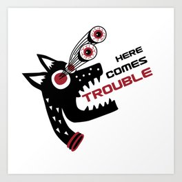 Here Comes Trouble 5 Art Print