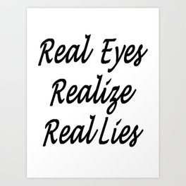 Real Eyes Realize Real Lies Art Print