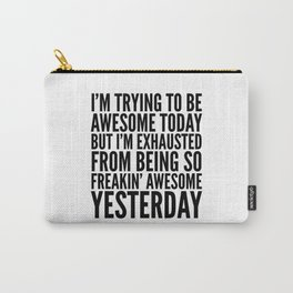 I'M TRYING TO BE AWESOME TODAY, BUT I'M EXHAUSTED FROM BEING SO FREAKIN' AWESOME YESTERDAY Carry-All Pouch