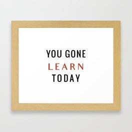 You Gone Learn Today Framed Art Print