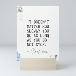 It doesn't matter how slowly you go as long as you do not stop. Confucius Mini Art Print