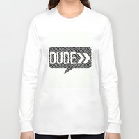 the dude Long Sleeve T-shirts featuring Dude* by Mr and Mrs Quirynen