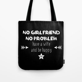 No girlfriend no problem - have a wife and be happy Tote Bag