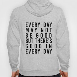 Every Day May Not be Good but There's Good In Every Day Hoody