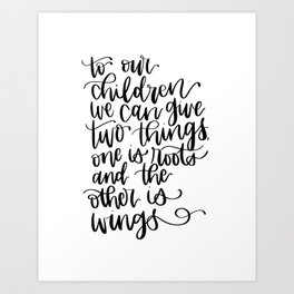 to our children we can give two things, one is roots and the other is wings Art Print
