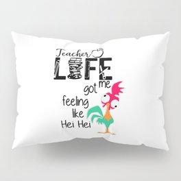 Teacher life me got feeling like Hei Hei Pillow Sham