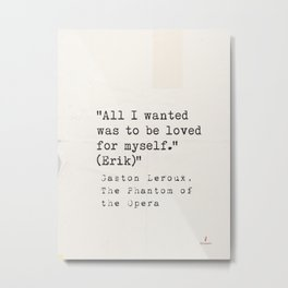 All I wanted was to be loved for myself. (Erik) Gaston Leroux  Metal Print