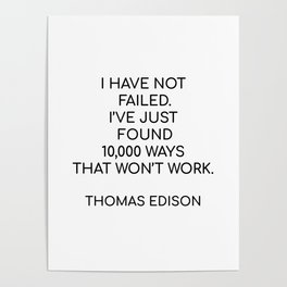 """""""I HAVE NOT FAILED. I'VE JUST FOUND 10,000 WAYS THAT WON'T WORK."""" – THOMAS EDISON Poster"""