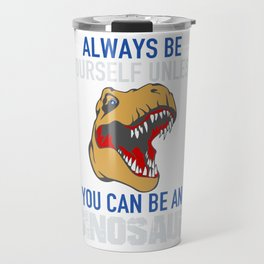 Always Be Yourself Unless You Can Be A Dinosaur Funny Travel Mug