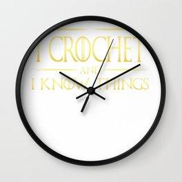 I Crochet And I Know Things Crochet Quote T-Shirt Wall Clock