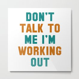 Don't Talk To Me I'm Working Out - workout,gym,funny,fitness,dont talk to me,im working out,attitude Metal Print