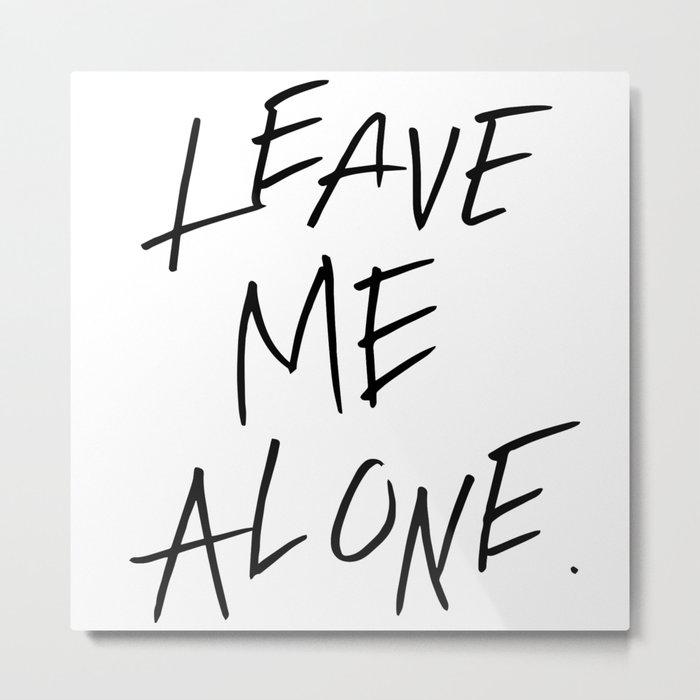 LEAVE ME ALONE. Metal Print