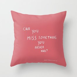 Can you miss something you never had? Throw Pillow