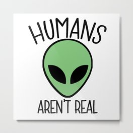 Humans Aren't Real Metal Print