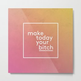 Make today your bitch Metal Print