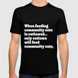 When feeding community cats is outlawed... T-shirt